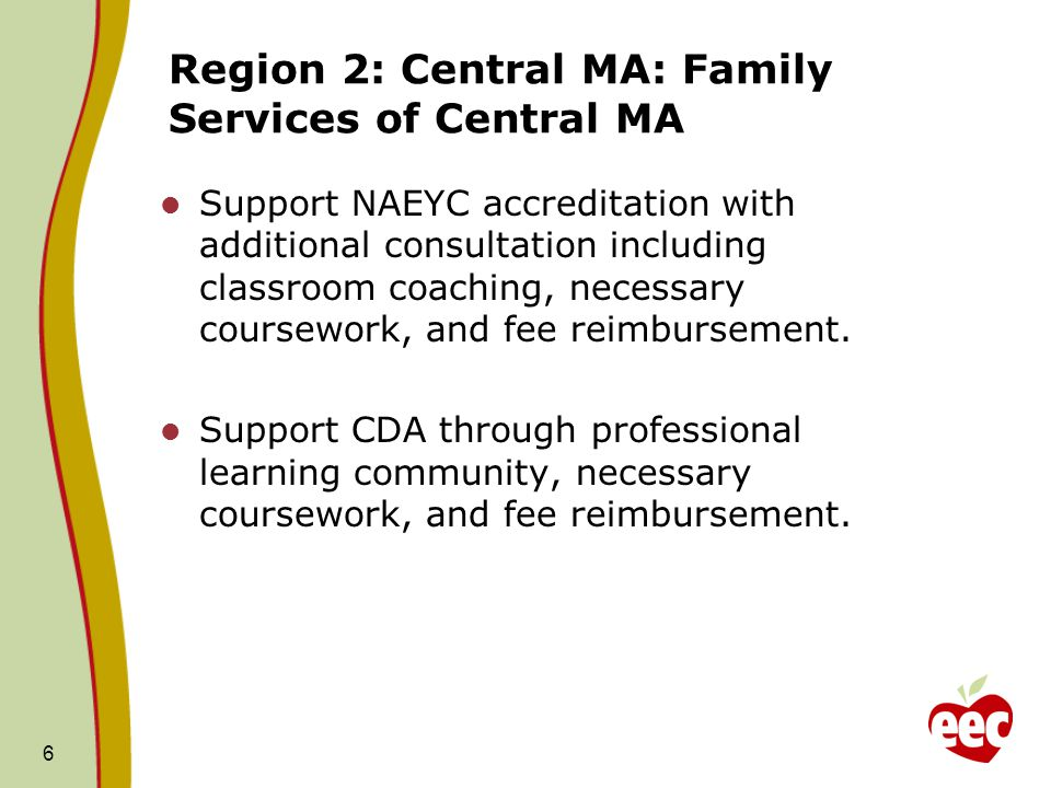 Region 2: Central MA: Family Services of Central MA Support NAEYC accreditation with additional consultation including classroom coaching, necessary coursework, and fee reimbursement.