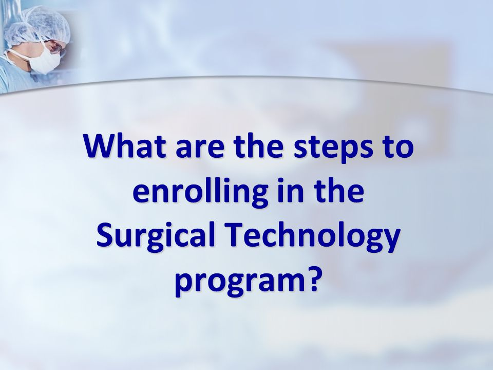 What are the steps to enrolling in the Surgical Technology program?