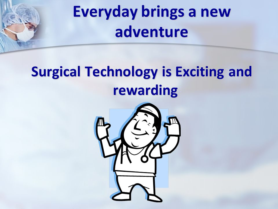Everyday brings a new adventure Surgical Technology is Exciting and rewarding Surgical Technology is Exciting and rewarding