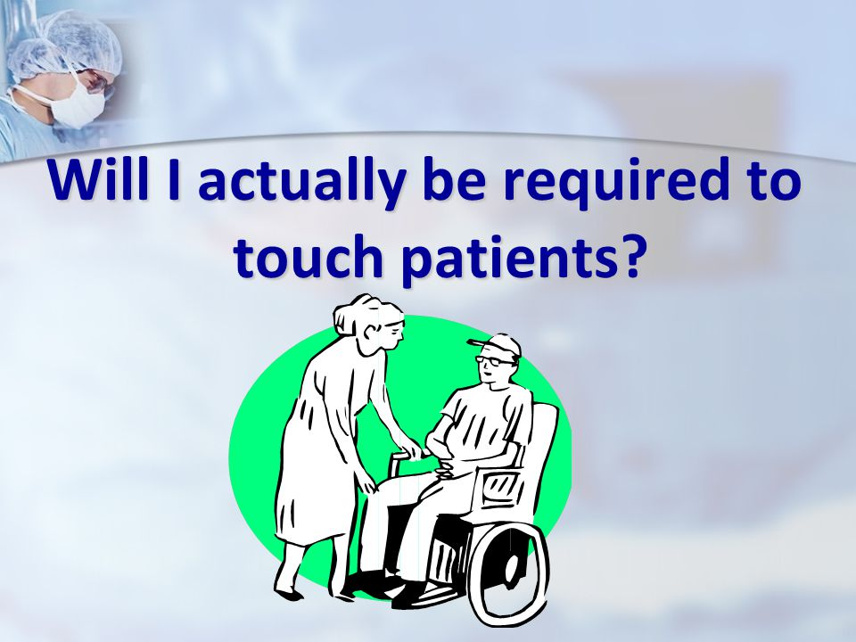 Will I actually be required to touch patients?