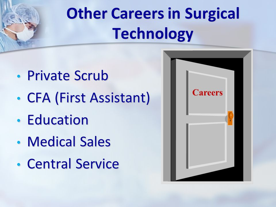 Other Careers in Surgical Technology Private Scrub Private Scrub CFA (First Assistant) CFA (First Assistant) Education Education Medical Sales Medical Sales Central Service Central Service Careers
