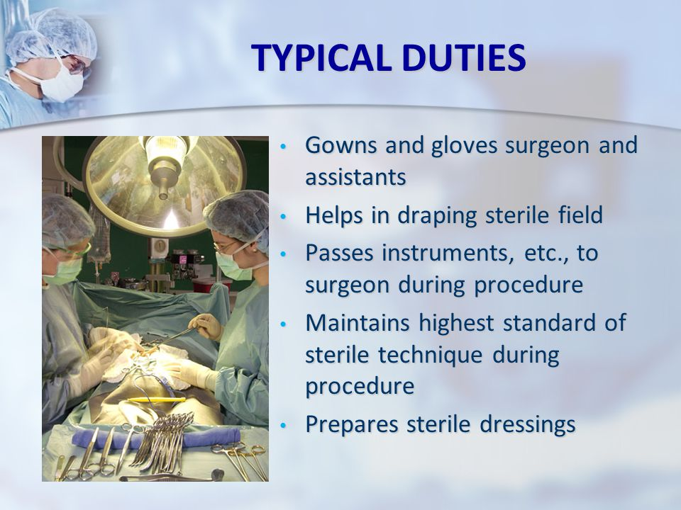 TYPICAL DUTIES Gowns and gloves surgeon and assistants Helps in draping sterile field Passes instruments, etc., to surgeon during procedure Maintains highest standard of sterile technique during procedure Prepares sterile dressings