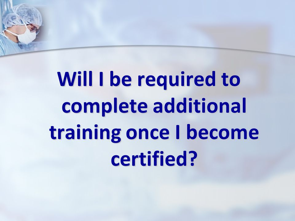 Will I be required to complete additional training once I become certified?