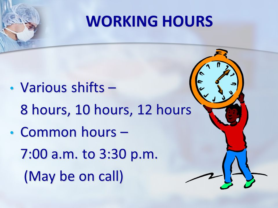 WORKING HOURS Various shifts – Various shifts – 8 hours, 10 hours, 12 hours 8 hours, 10 hours, 12 hours Common hours – Common hours – 7:00 a.m.
