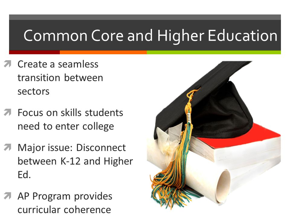 Common Core and Higher Education  Create a seamless transition between sectors  Focus on skills students need to enter college  Major issue: Discon