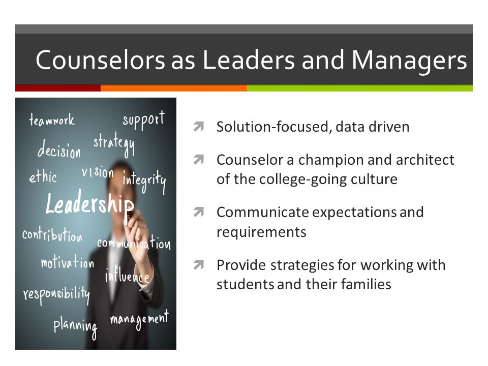 Counselors as Leaders and Managers  Solution-focused, data driven  Counselor a champion and architect of the college-going culture  Communicate exp