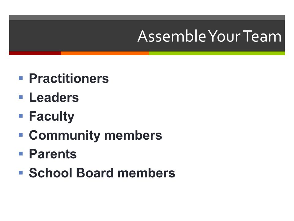 Assemble Your Team  Practitioners  Leaders  Faculty  Community members  Parents  School Board members