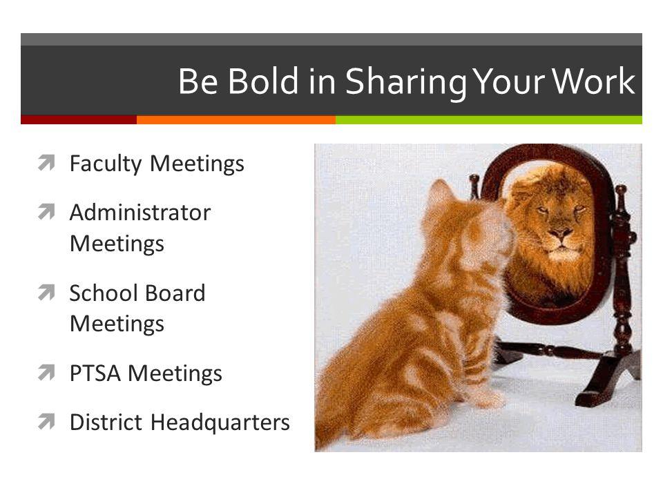 Be Bold in Sharing Your Work  Faculty Meetings  Administrator Meetings  School Board Meetings  PTSA Meetings  District Headquarters