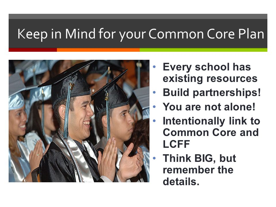 Keep in Mind for your Common Core Plan Every school has existing resources Build partnerships! You are not alone! Intentionally link to Common Core an