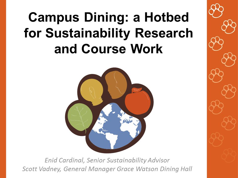 Campus Dining: a Hotbed for Sustainability Research and Course Work Enid Cardinal, Senior Sustainability Advisor Scott Vadney, General Manager Grace Watson Dining Hall