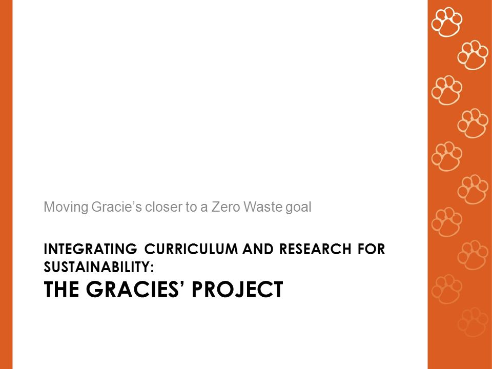 INTEGRATING CURRICULUM AND RESEARCH FOR SUSTAINABILITY: THE GRACIES' PROJECT Moving Gracie's closer to a Zero Waste goal