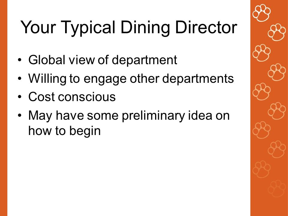 Your Typical Dining Director Global view of department Willing to engage other departments Cost conscious May have some preliminary idea on how to begin