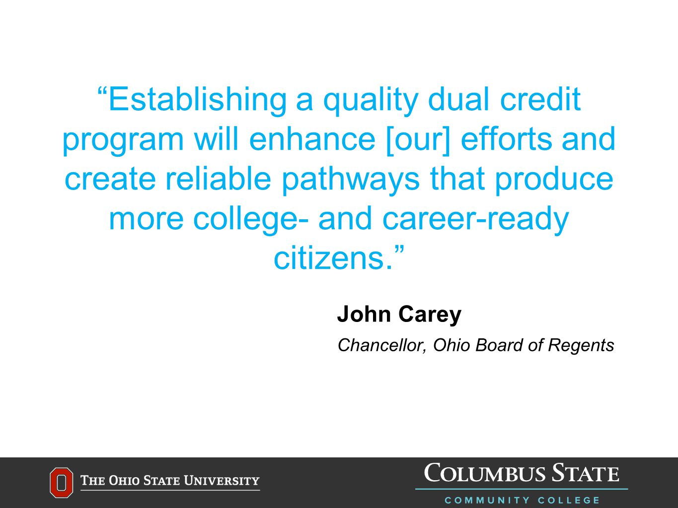 Establishing a quality dual credit program will enhance [our] efforts and create reliable pathways that produce more college- and career-ready citizens. John Carey Chancellor, Ohio Board of Regents