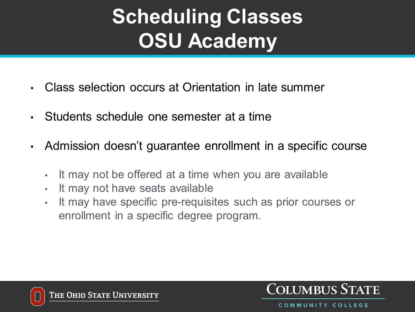 Scheduling Classes OSU Academy Class selection occurs at Orientation in late summer Students schedule one semester at a time Admission doesn't guarantee enrollment in a specific course It may not be offered at a time when you are available It may not have seats available It may have specific pre-requisites such as prior courses or enrollment in a specific degree program.