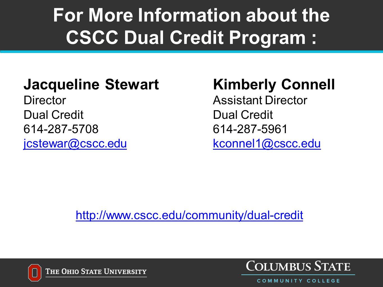 For More Information about the CSCC Dual Credit Program : Jacqueline StewartKimberly Connell Director Assistant DirectorDual Credit 614-287-5708614-287-5961 jcstewar@cscc.edukconnel1@cscc.edu http://www.cscc.edu/community/dual-credit