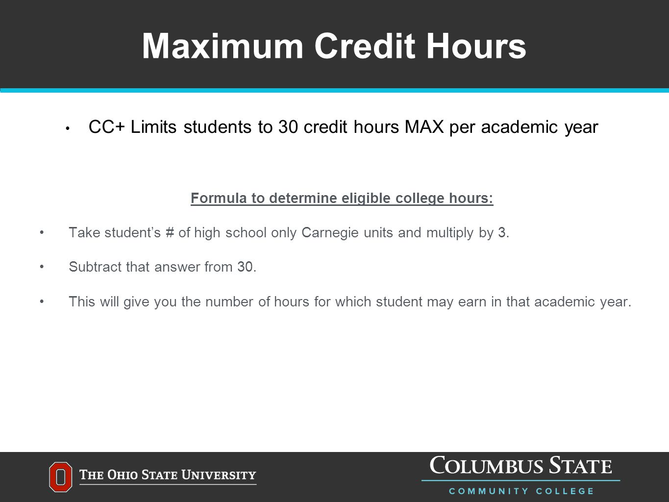 Maximum Credit Hours CC+ Limits students to 30 credit hours MAX per academic year Formula to determine eligible college hours: Take student's # of high school only Carnegie units and multiply by 3.