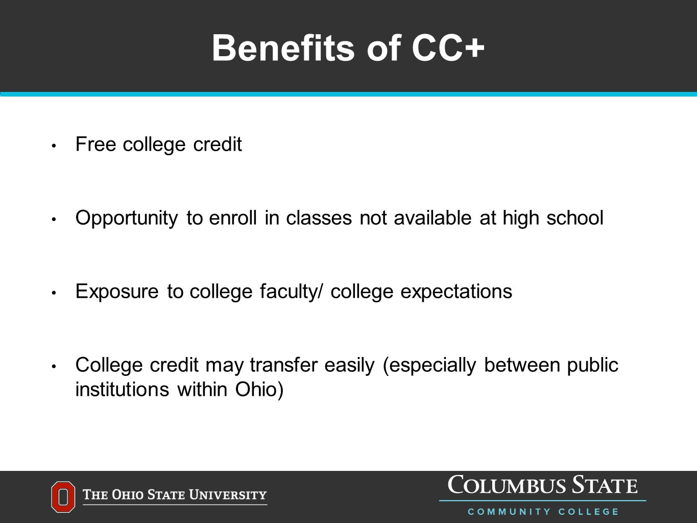 Benefits of CC+ Free college credit Opportunity to enroll in classes not available at high school Exposure to college faculty/ college expectations College credit may transfer easily (especially between public institutions within Ohio)