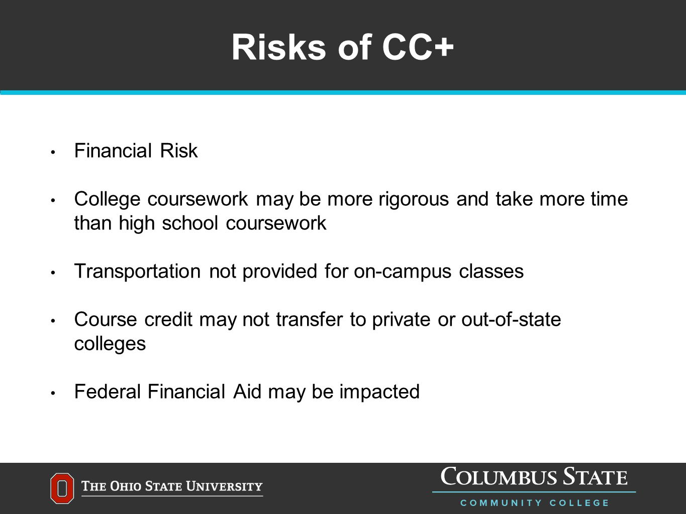 Risks of CC+ Financial Risk College coursework may be more rigorous and take more time than high school coursework Transportation not provided for on-campus classes Course credit may not transfer to private or out-of-state colleges Federal Financial Aid may be impacted