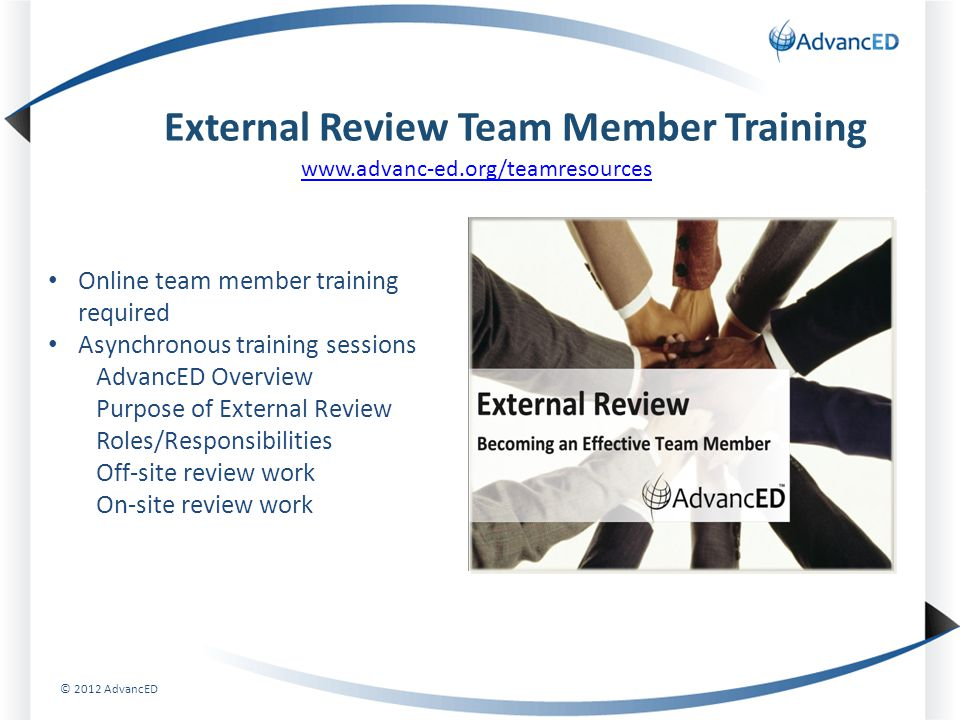 External Review Team Member Training www.advanc-ed.org/teamresources Online team member training required Asynchronous training sessions AdvancED Overview Purpose of External Review Roles/Responsibilities Off-site review work On-site review work © 2012 AdvancED