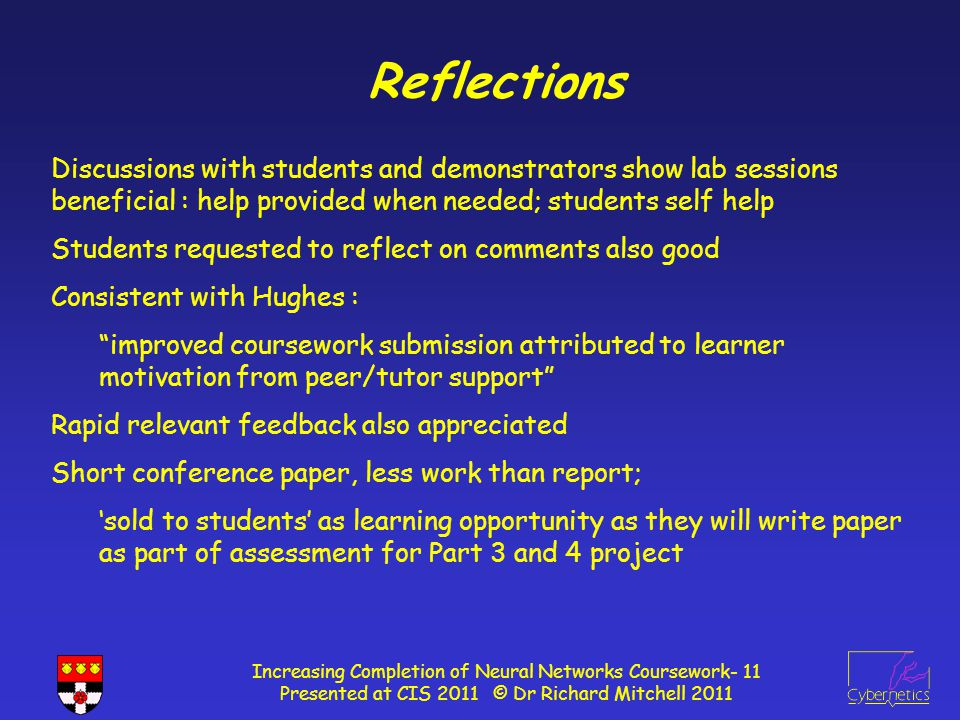 Reflections Increasing Completion of Neural Networks Coursework- 11 Presented at CIS 2011 © Dr Richard Mitchell 2011 Discussions with students and demonstrators show lab sessions beneficial : help provided when needed; students self help Students requested to reflect on comments also good Consistent with Hughes : improved coursework submission attributed to learner motivation from peer/tutor support Rapid relevant feedback also appreciated Short conference paper, less work than report; 'sold to students' as learning opportunity as they will write paper as part of assessment for Part 3 and 4 project