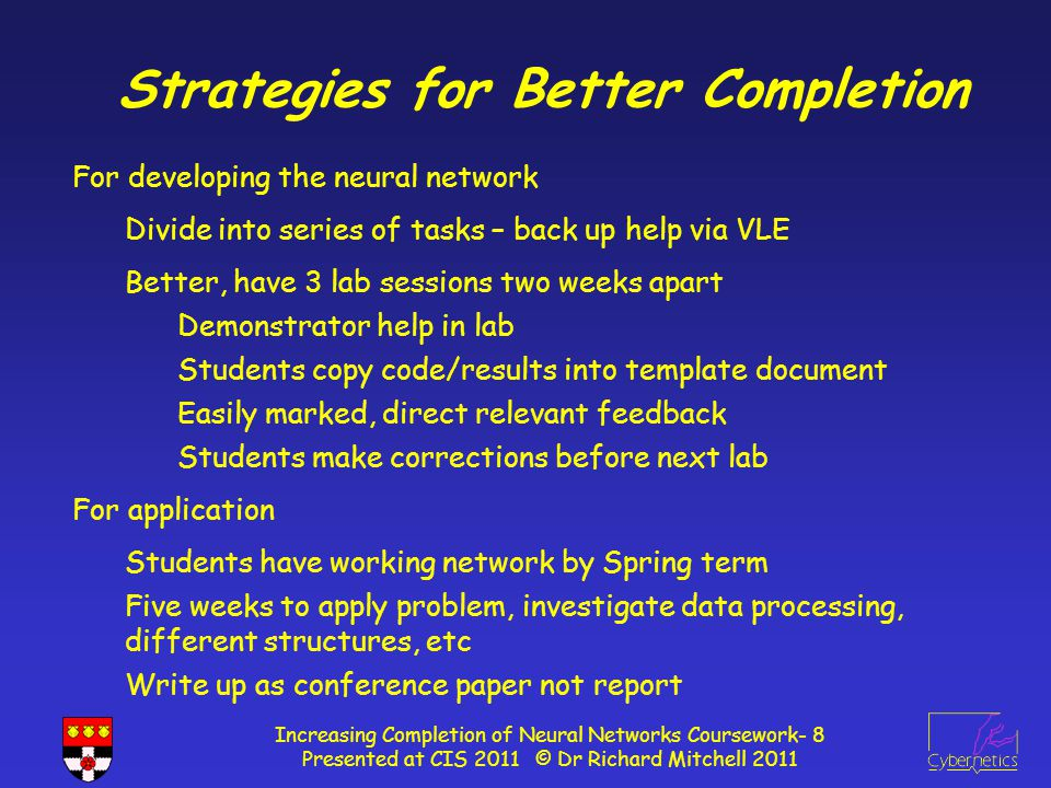 Tasks in Lab Sessions Increasing Completion of Neural Networks Coursework- 9 Presented at CIS 2011 © Dr Richard Mitchell 2011 1)Lab 1 : Complete SingleLinear; write SingleSigmoidal Create Project from provided files : familiarisation Simple change, write function to return weights in net Write code so network can learn Write functions for SingleSigmoidal 2)Lab 2 : Write MultiSigmoidal Develop the MultiSigmoidal Investigate changing network size / learning paras 3)Lab 3 : Complete MLP – edit main program So learn using train, validation and unseen data sets Investigate changing network size / learning paras