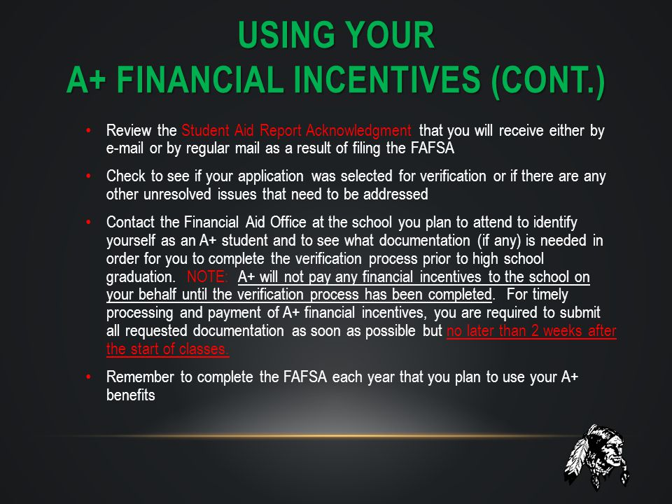 USING YOUR A+ FINANCIAL INCENTIVES (CONT.) Review the Student Aid Report Acknowledgment that you will receive either by e-mail or by regular mail as a