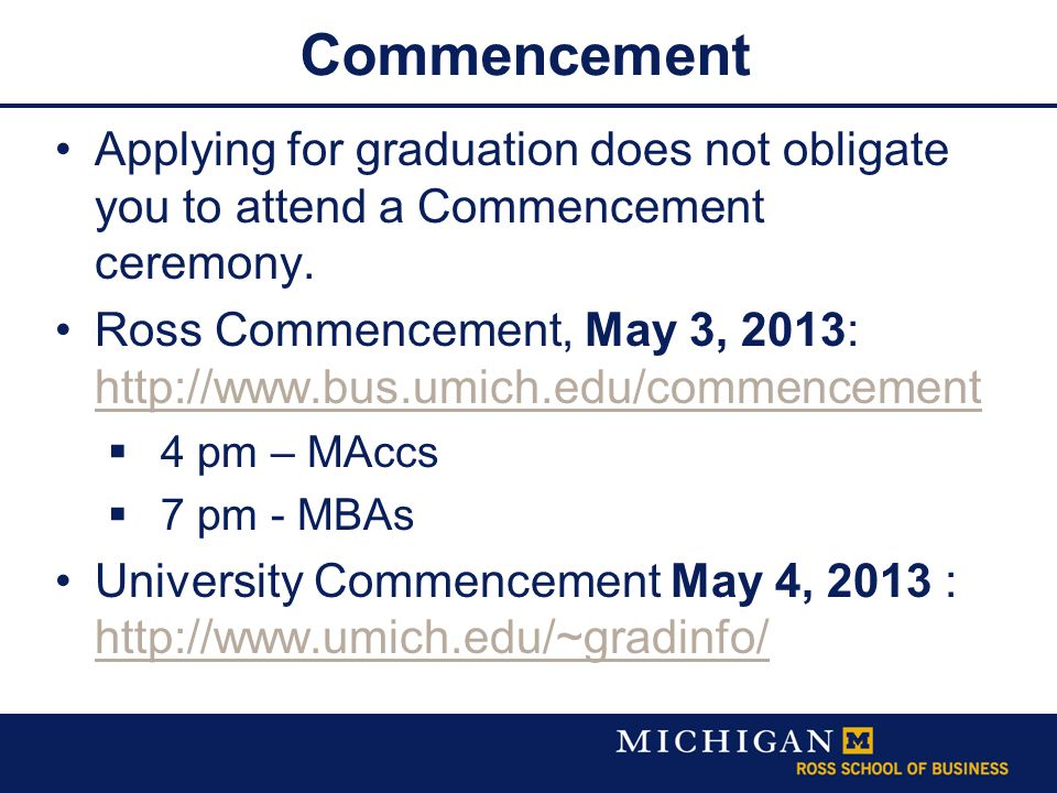 Commencement Applying for graduation does not obligate you to attend a Commencement ceremony. Ross Commencement, May 3, 2013: http://www.bus.umich.edu