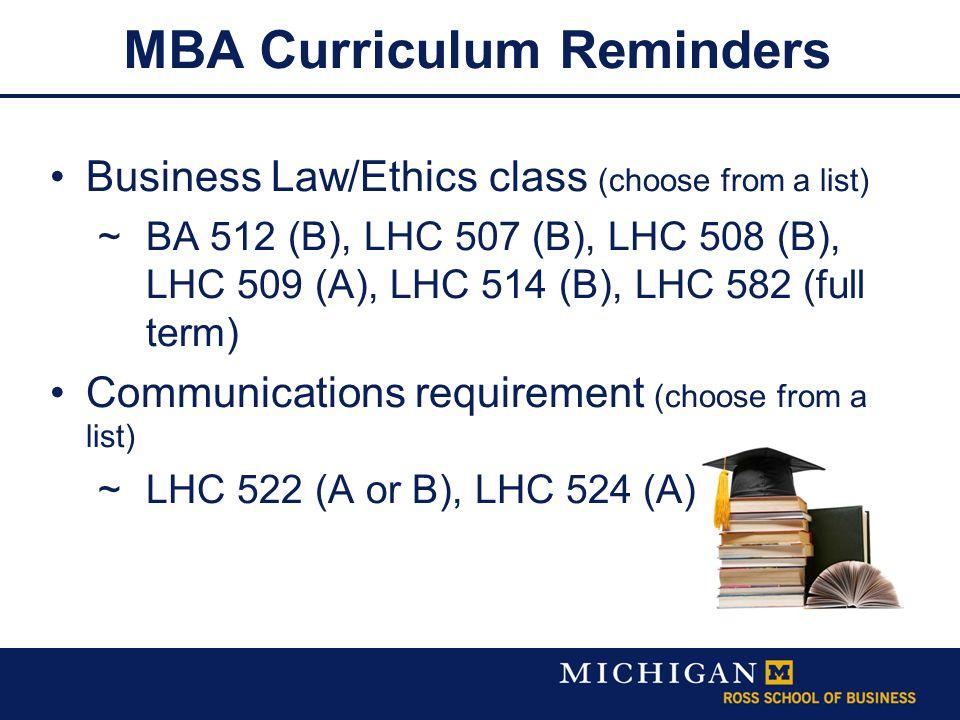 MBA Curriculum Reminders Business Law/Ethics class (choose from a list)  BA 512 (B), LHC 507 (B), LHC 508 (B), LHC 509 (A), LHC 514 (B), LHC 582 (full term) Communications requirement (choose from a list)  LHC 522 (A or B), LHC 524 (A)