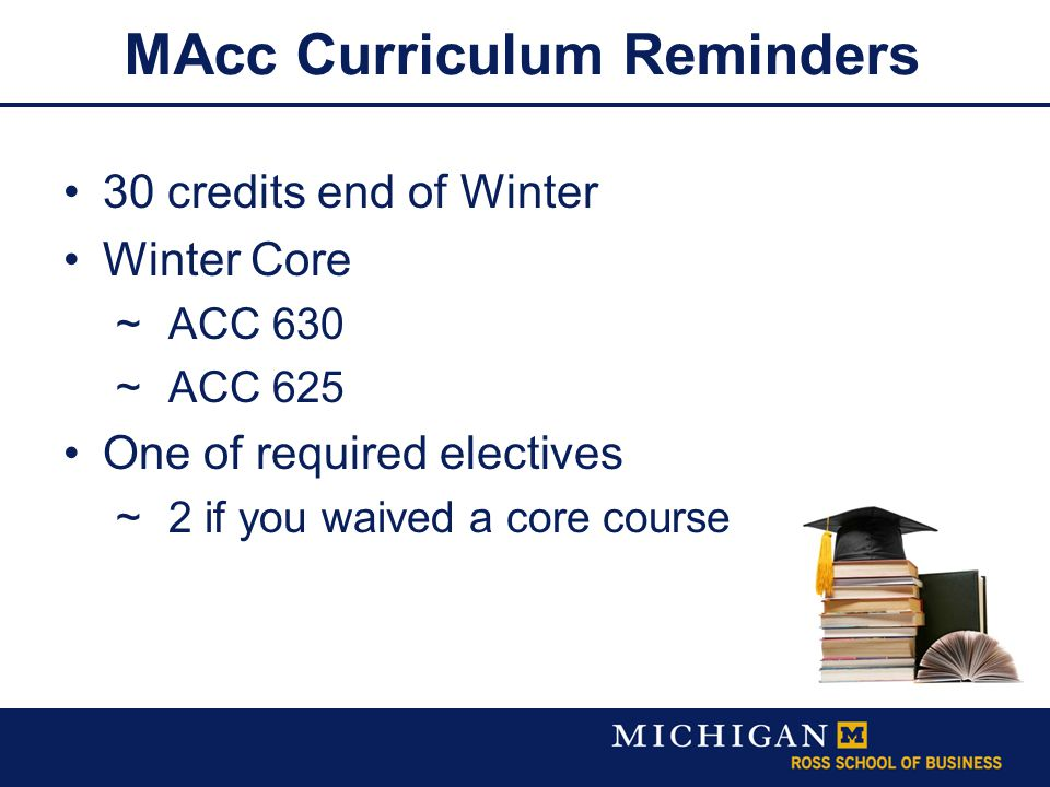MAcc Curriculum Reminders 30 credits end of Winter Winter Core  ACC 630  ACC 625 One of required electives  2 if you waived a core course