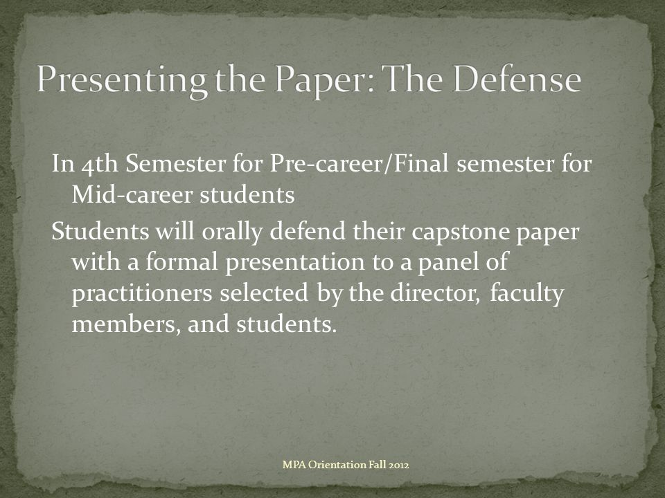 In 4th Semester for Pre-career/Final semester for Mid-career students Students will orally defend their capstone paper with a formal presentation to a panel of practitioners selected by the director, faculty members, and students.