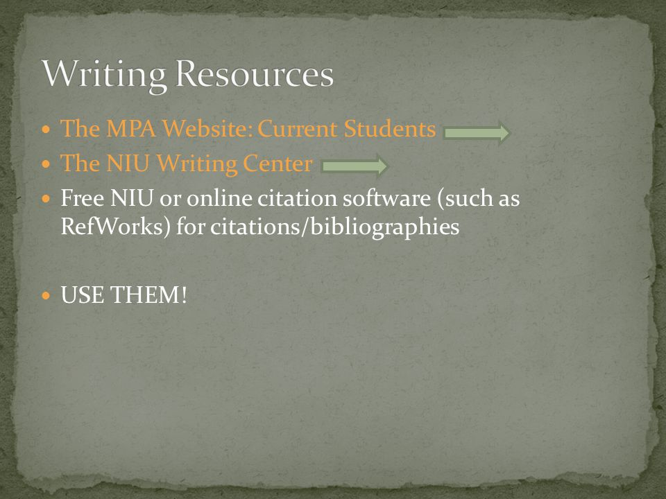 The MPA Website: Current Students The NIU Writing Center Free NIU or online citation software (such as RefWorks) for citations/bibliographies USE THEM!
