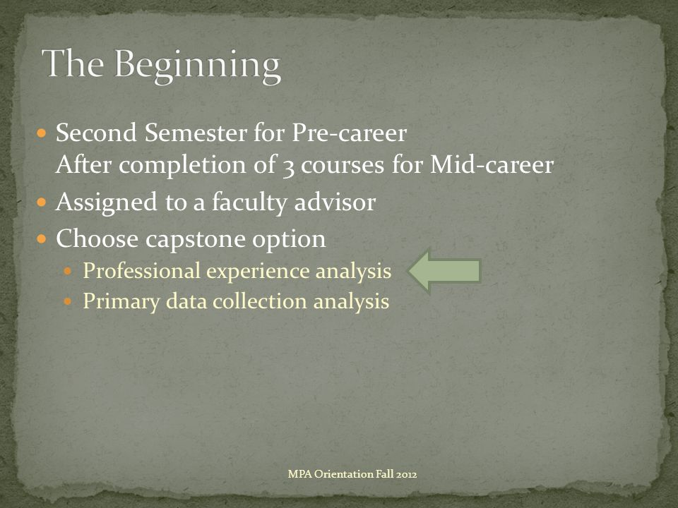 Second Semester for Pre-career After completion of 3 courses for Mid-career Assigned to a faculty advisor Choose capstone option Professional experience analysis Primary data collection analysis MPA Orientation Fall 2012