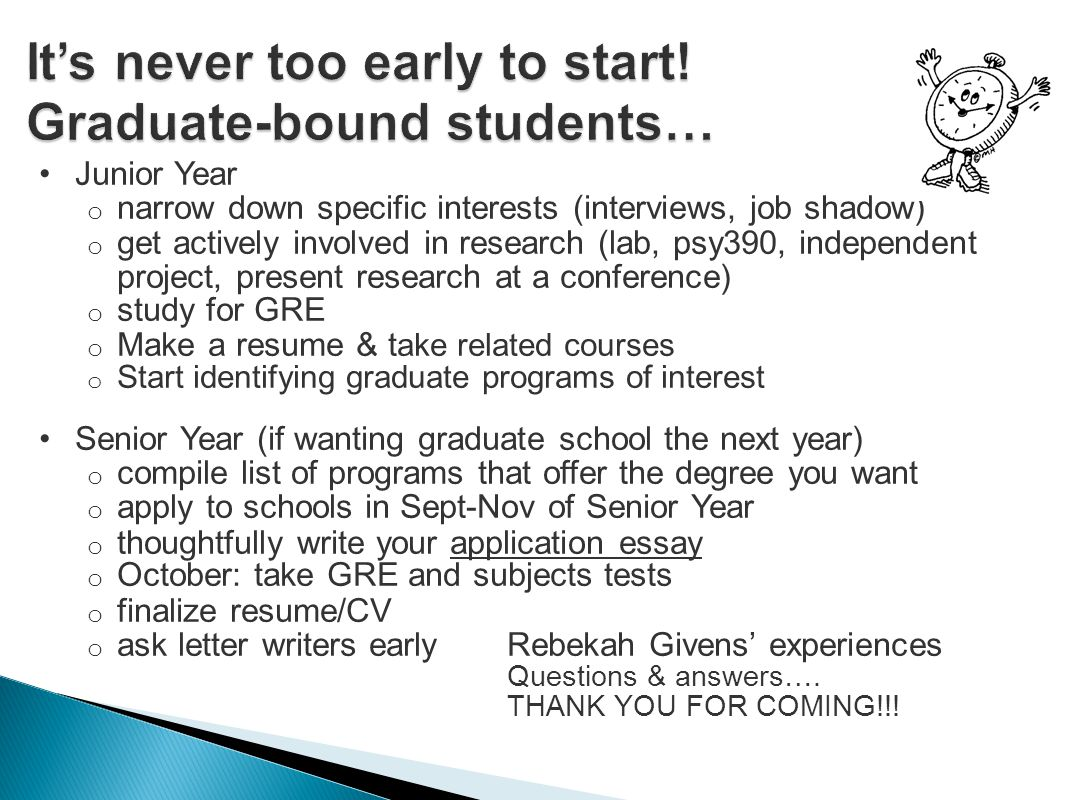 Junior Year o narrow down specific interests (interviews, job shadow) o get actively involved in research (lab, psy390, independent project, present research at a conference) o study for GRE o Make a resume & t ake related courses o Start identifying graduate programs of interest Senior Year (if wanting graduate school the next year) o compile list of programs that offer the degree you want o apply to schools in Sept-Nov of Senior Year o thoughtfully write your application essay o October: take GRE and subjects tests o finalize resume/CV o ask letter writers earlyRebekah Givens' experiences Questions & answers….