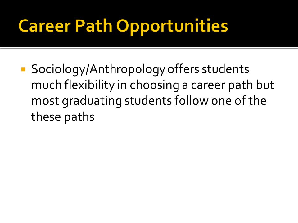  Sociology/Anthropology offers students much flexibility in choosing a career path but most graduating students follow one of the these paths