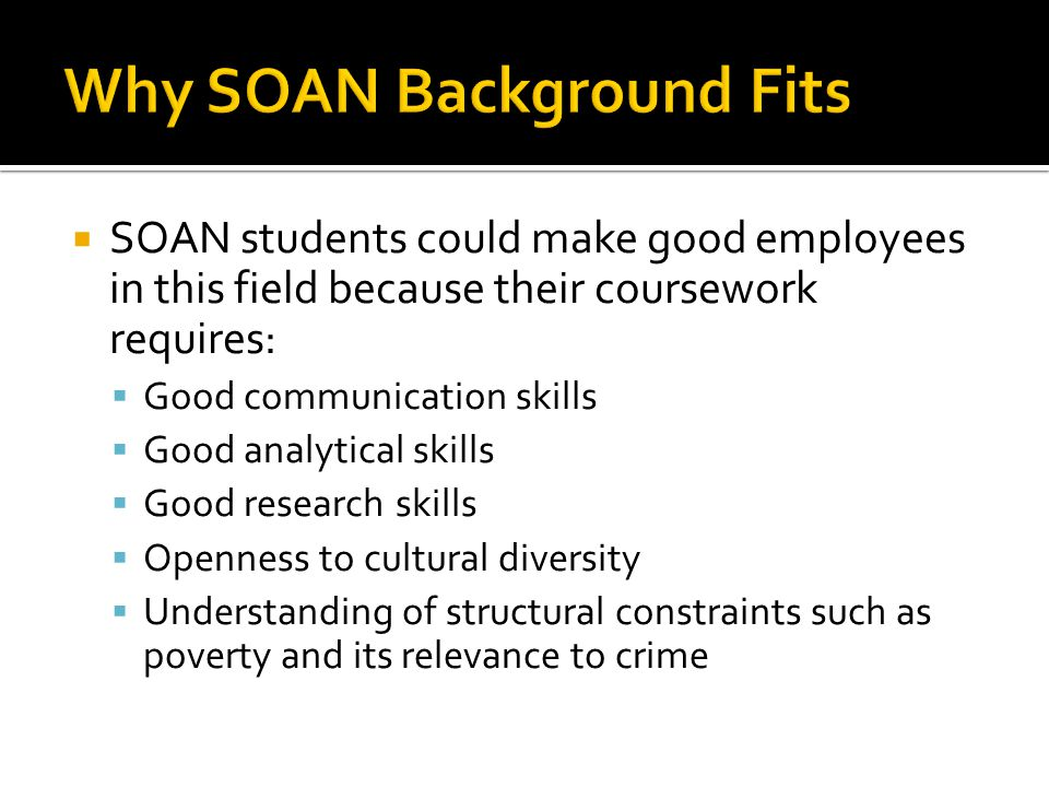  SOAN students could make good employees in this field because their coursework requires:  Good communication skills  Good analytical skills  Good