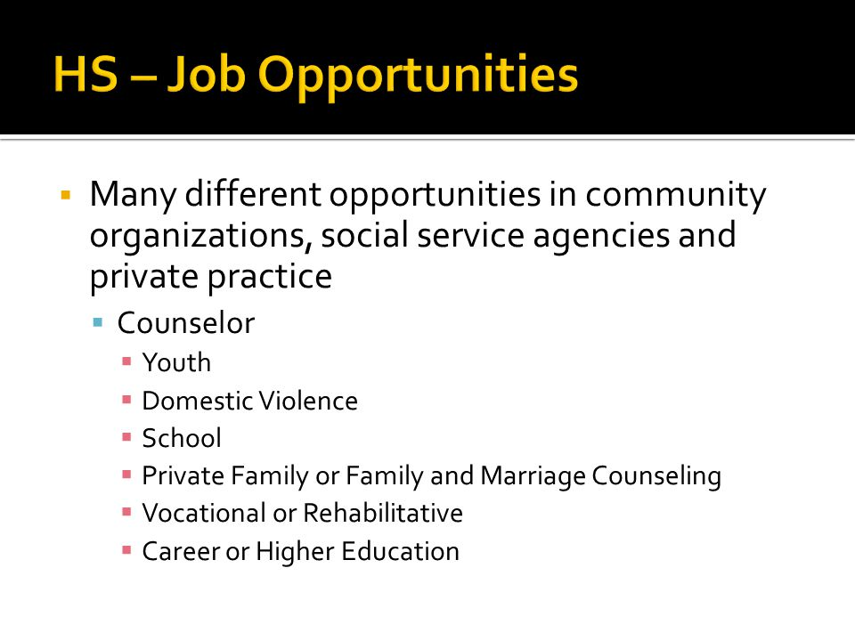  Many different opportunities in community organizations, social service agencies and private practice  Counselor  Youth  Domestic Violence  Scho
