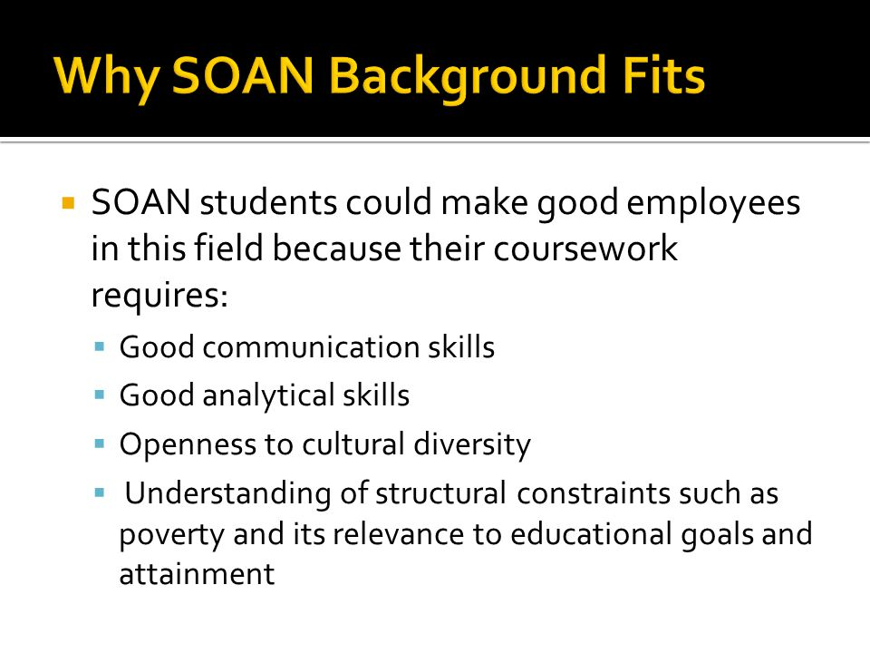  SOAN students could make good employees in this field because their coursework requires:  Good communication skills  Good analytical skills  Open