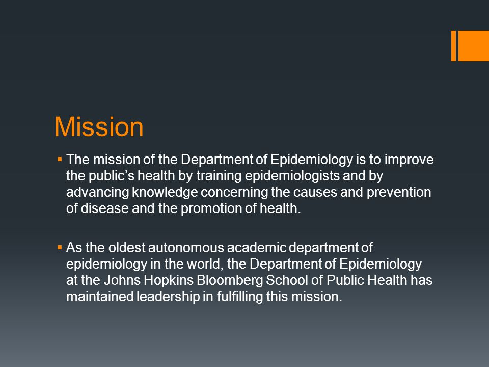 Mission  The mission of the Department of Epidemiology is to improve the public's health by training epidemiologists and by advancing knowledge concerning the causes and prevention of disease and the promotion of health.