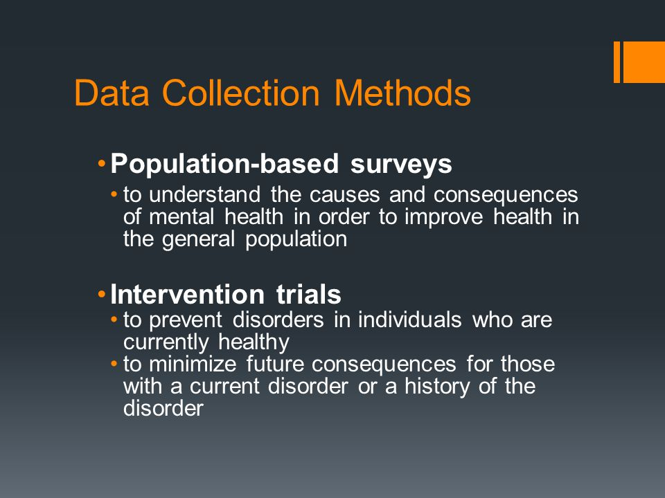 Data Collection Methods Population-based surveys to understand the causes and consequences of mental health in order to improve health in the general population Intervention trials to prevent disorders in individuals who are currently healthy to minimize future consequences for those with a current disorder or a history of the disorder