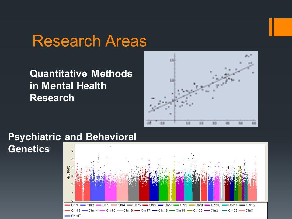 Research Areas Quantitative Methods in Mental Health Research Psychiatric and Behavioral Genetics