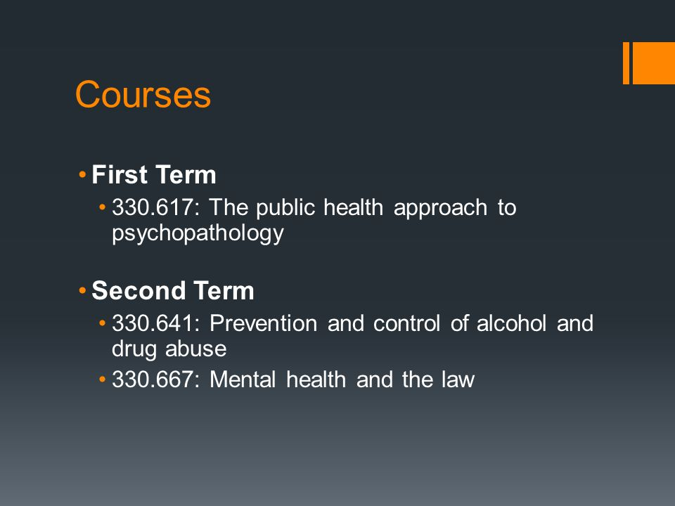 Courses First Term 330.617: The public health approach to psychopathology Second Term 330.641: Prevention and control of alcohol and drug abuse 330.667: Mental health and the law