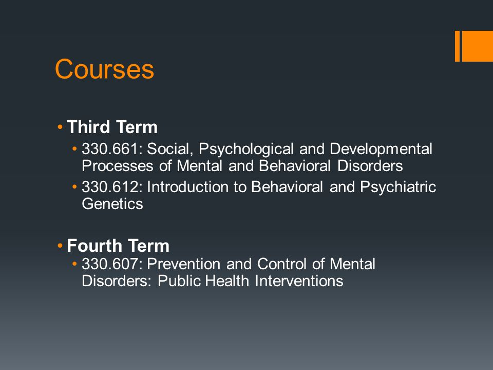 Courses Third Term 330.661: Social, Psychological and Developmental Processes of Mental and Behavioral Disorders 330.612: Introduction to Behavioral and Psychiatric Genetics Fourth Term 330.607: Prevention and Control of Mental Disorders: Public Health Interventions