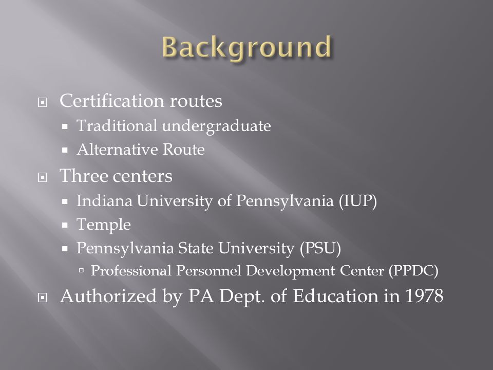  Certification routes  Traditional undergraduate  Alternative Route  Three centers  Indiana University of Pennsylvania (IUP)  Temple  Pennsylva