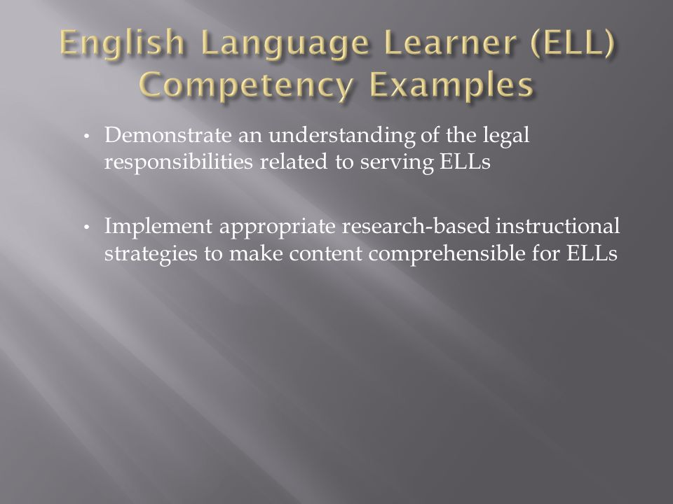 Demonstrate an understanding of the legal responsibilities related to serving ELLs Implement appropriate research-based instructional strategies to ma