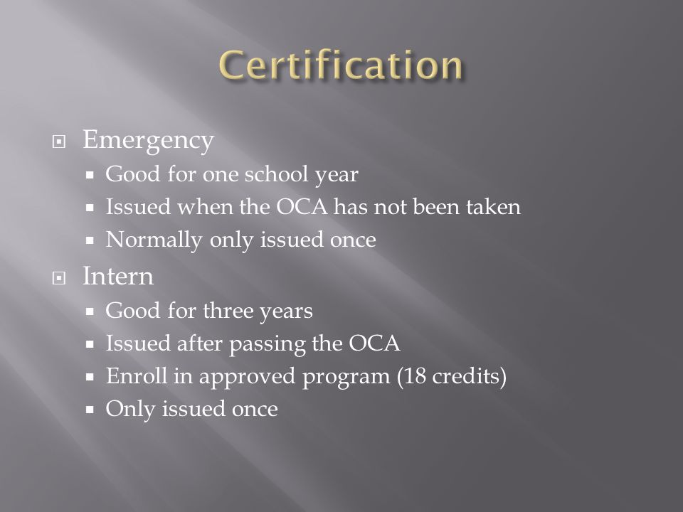  Emergency  Good for one school year  Issued when the OCA has not been taken  Normally only issued once  Intern  Good for three years  Issued a