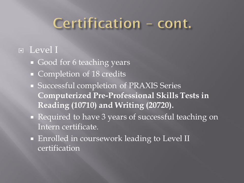  Level II  Completion of 60 additional credits  Completion of PRAXIS Series Pre-Professional Skills Test (PPST) Mathematics (codes 0730 or 5730)  Completion of PRAXIS Series Pre-Professional Skills Test PLT 7-12 (or the waiver).
