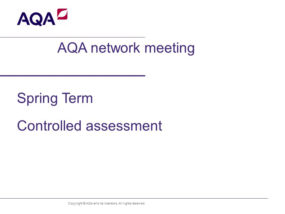 AQA network meeting Spring Term Controlled assessment Copyright © AQA and its licensors.