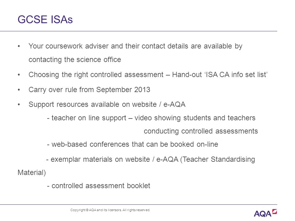 GCSE ISAs Your coursework adviser and their contact details are available by contacting the science office Choosing the right controlled assessment – Hand-out 'ISA CA info set list' Carry over rule from September 2013 Support resources available on website / e-AQA - teacher on line support – video showing students and teachers conducting controlled assessments - web-based conferences that can be booked on-line - exemplar materials on website / e-AQA (Teacher Standardising Material) - controlled assessment booklet Copyright © AQA and its licensors.