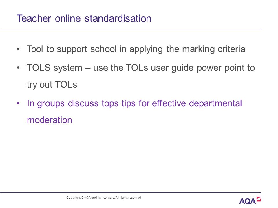 Teacher online standardisation Tool to support school in applying the marking criteria TOLS system – use the TOLs user guide power point to try out TOLs In groups discuss tops tips for effective departmental moderation Copyright © AQA and its licensors.