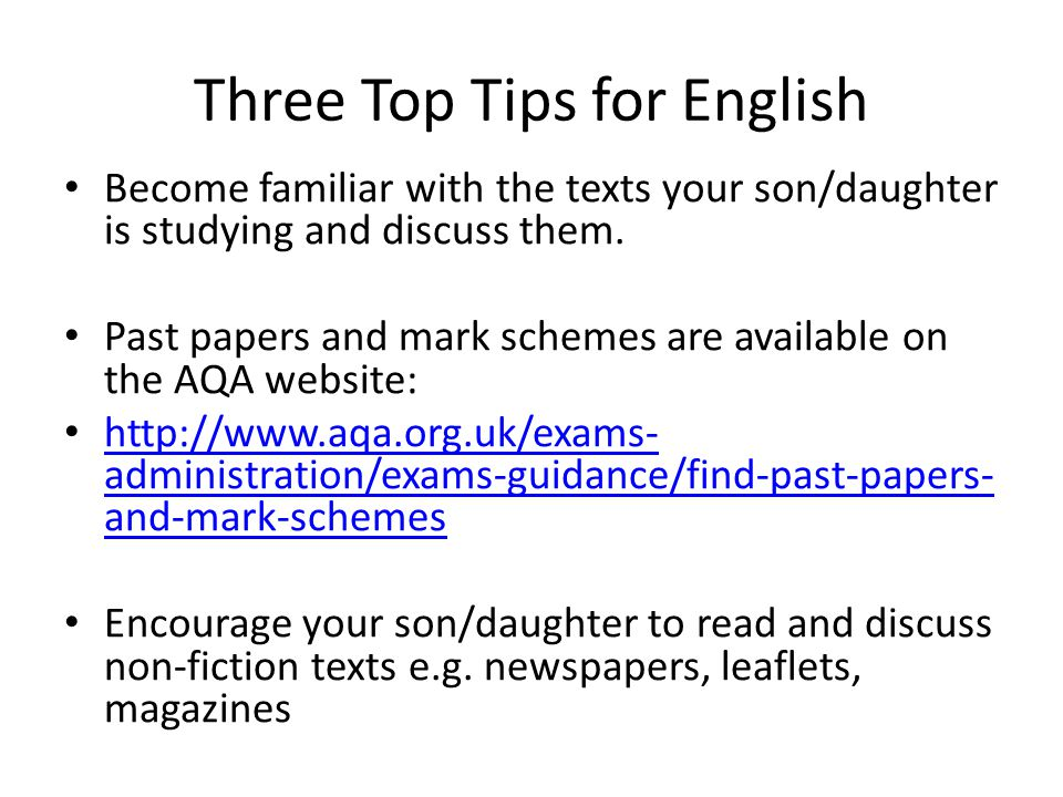 Three Top Tips for English Become familiar with the texts your son/daughter is studying and discuss them. Past papers and mark schemes are available o